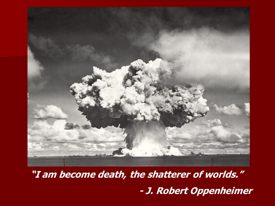 I am become death, the shatterer of worlds. - J. Robert Oppenheimer