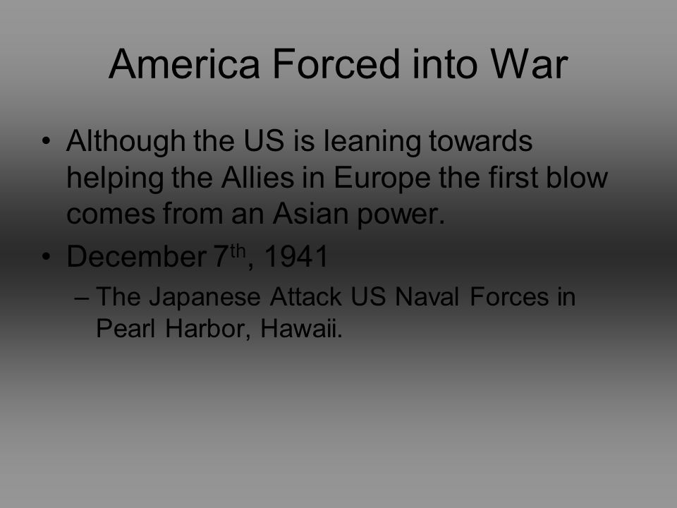 America Forced into War Although the US is leaning towards helping the Allies in Europe the first blow comes from an Asian power.