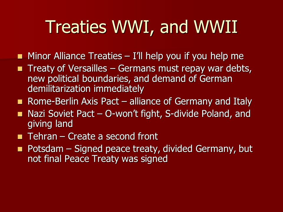 Treaties WWI, and WWII Minor Alliance Treaties – Ill help you if you help me Minor Alliance Treaties – Ill help you if you help me Treaty of Versailles – Germans must repay war debts, new political boundaries, and demand of German demilitarization immediately Treaty of Versailles – Germans must repay war debts, new political boundaries, and demand of German demilitarization immediately Rome-Berlin Axis Pact – alliance of Germany and Italy Rome-Berlin Axis Pact – alliance of Germany and Italy Nazi Soviet Pact – O-wont fight, S-divide Poland, and giving land Nazi Soviet Pact – O-wont fight, S-divide Poland, and giving land Tehran – Create a second front Tehran – Create a second front Potsdam – Signed peace treaty, divided Germany, but not final Peace Treaty was signed Potsdam – Signed peace treaty, divided Germany, but not final Peace Treaty was signed