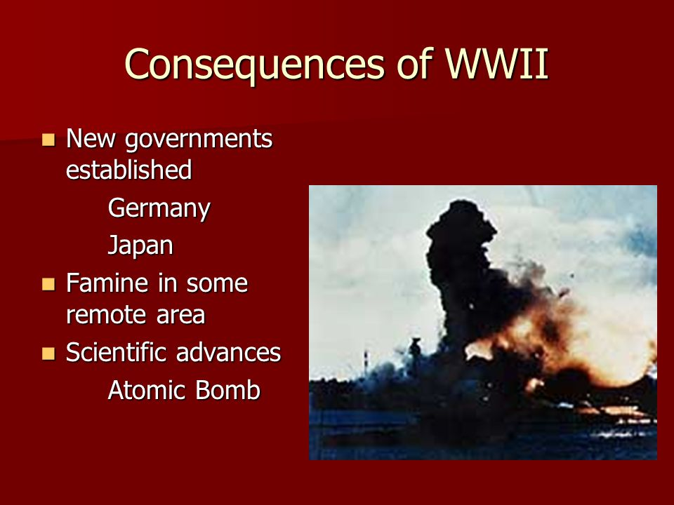 Consequences of WWII New governments established New governments establishedGermanyJapan Famine in some remote area Famine in some remote area Scientific advances Scientific advances Atomic Bomb