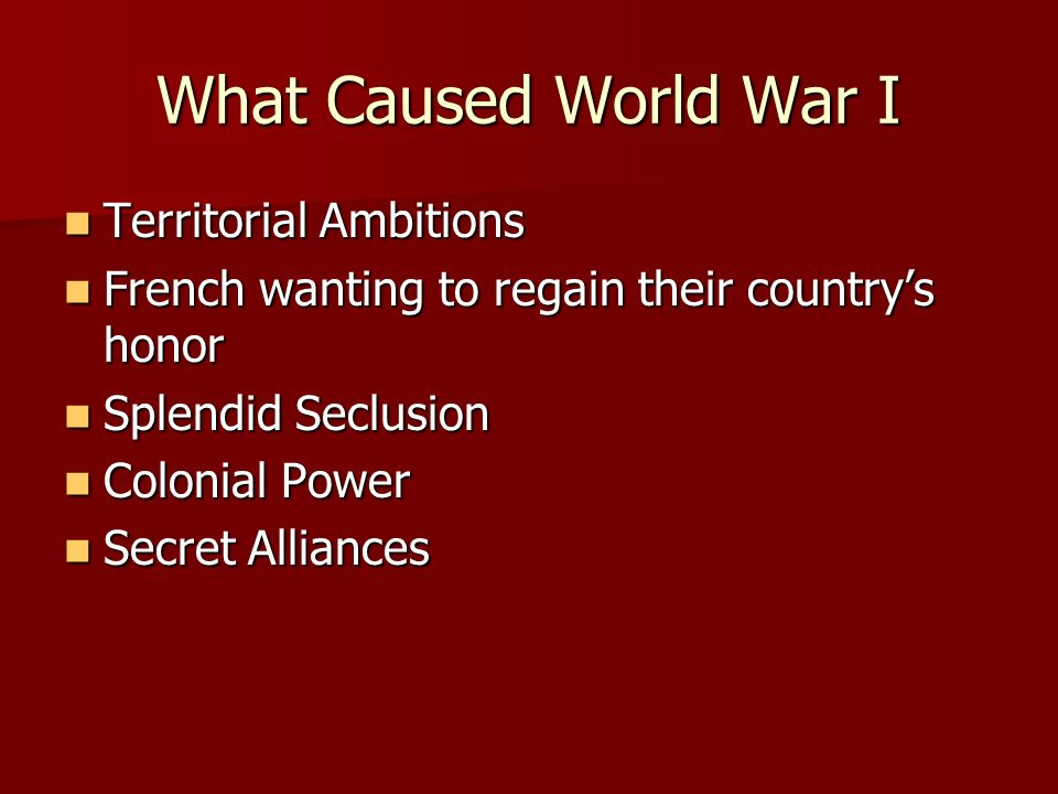 What Caused World War I Territorial Ambitions Territorial Ambitions French wanting to regain their countrys honor French wanting to regain their countrys honor Splendid Seclusion Splendid Seclusion Colonial Power Colonial Power Secret Alliances Secret Alliances