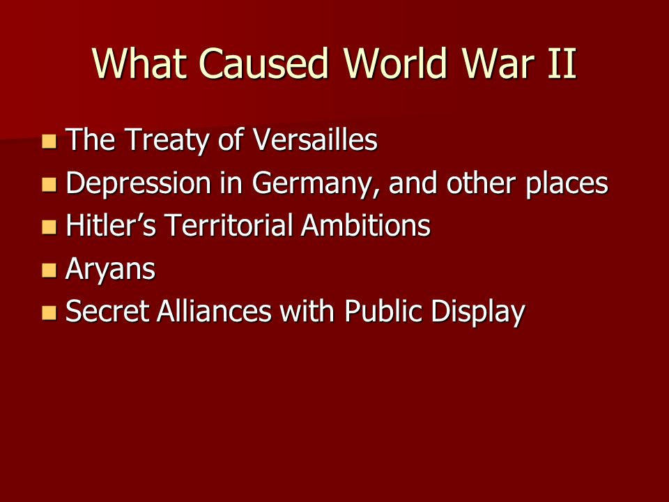 What Caused World War II The Treaty of Versailles The Treaty of Versailles Depression in Germany, and other places Depression in Germany, and other places Hitlers Territorial Ambitions Hitlers Territorial Ambitions Aryans Aryans Secret Alliances with Public Display Secret Alliances with Public Display