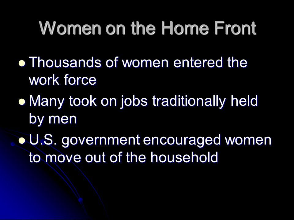 Women on the Home Front Thousands of women entered the work force Thousands of women entered the work force Many took on jobs traditionally held by men Many took on jobs traditionally held by men U.S.