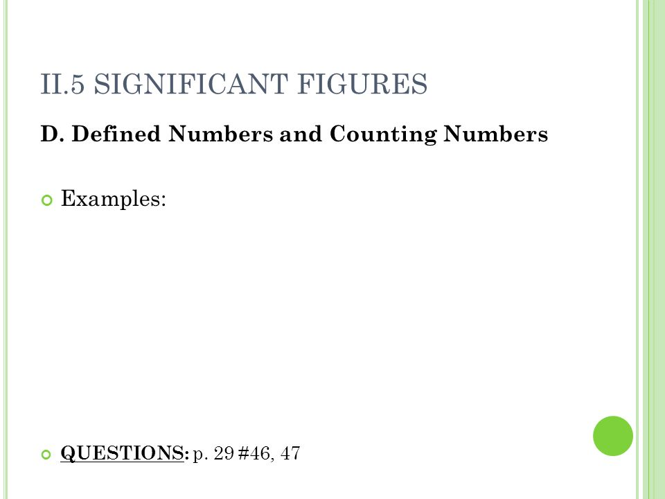 II.5 SIGNIFICANT FIGURES D. Defined Numbers and Counting Numbers Examples: QUESTIONS: p. 29 #46, 47