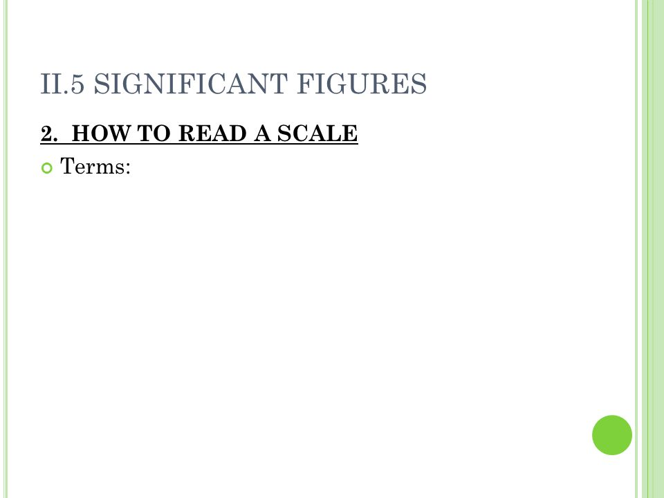 II.5 SIGNIFICANT FIGURES 2. HOW TO READ A SCALE Terms: