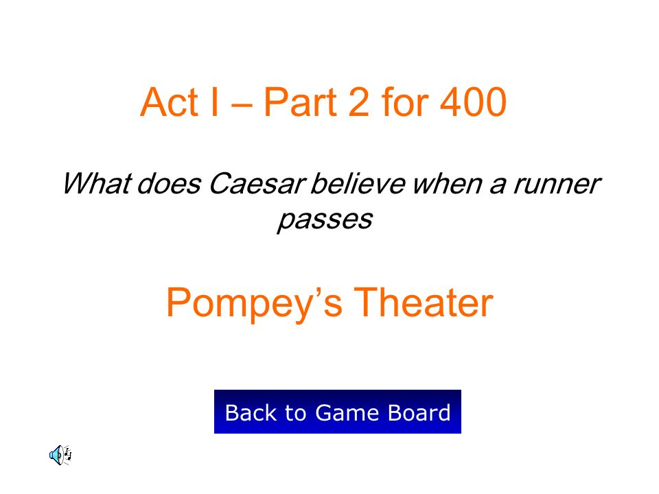Act I – Part 2 for 400 What does Caesar believe when a runner passes Pompeys Theater Back to Game Board