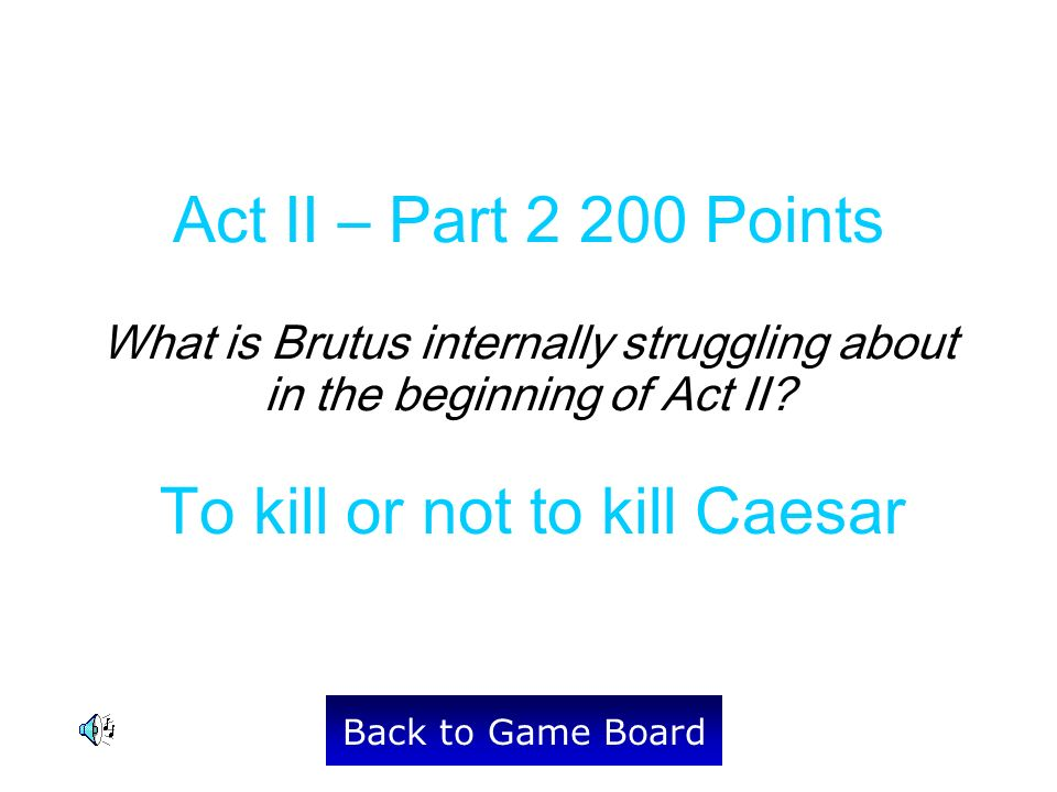 To kill or not to kill Caesar Back to Game Board Act II – Part 2 200 Points What is Brutus internally struggling about in the beginning of Act II