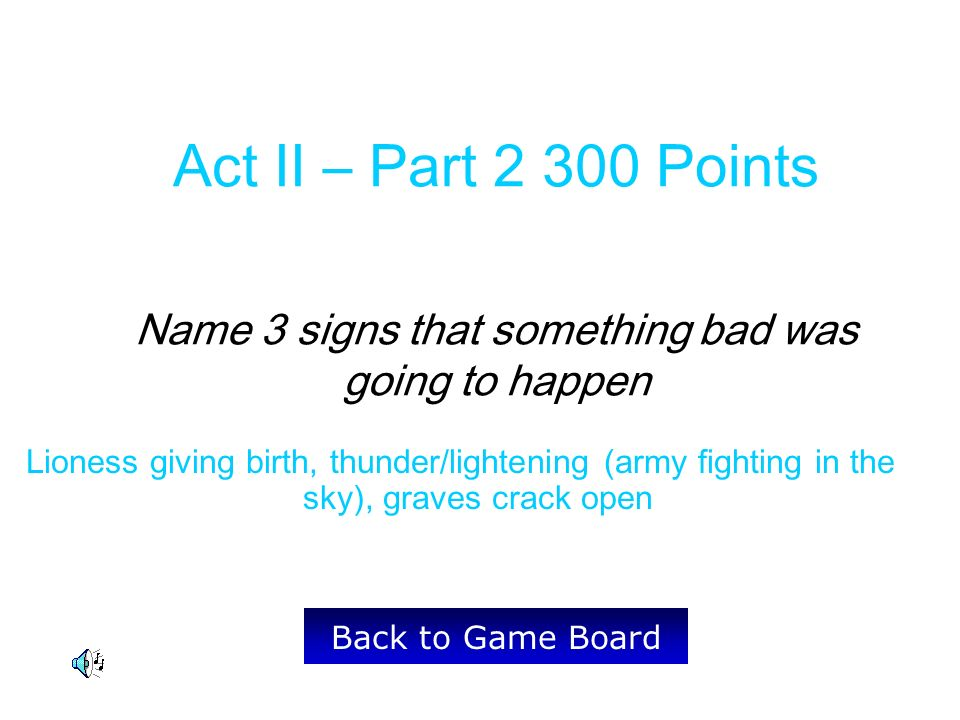 Lioness giving birth, thunder/lightening (army fighting in the sky), graves crack open Back to Game Board Act II – Part 2 300 Points Name 3 signs that something bad was going to happen