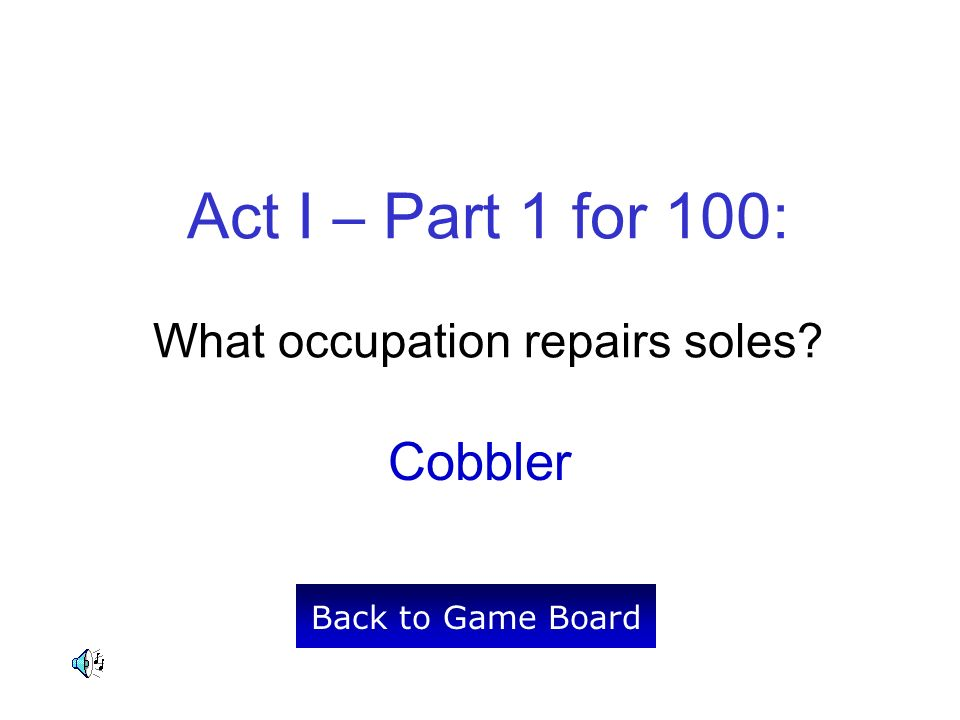 Act I – Part 1 for 100: What occupation repairs soles Cobbler Back to Game Board