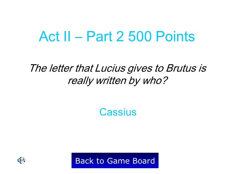 Cassius Back to Game Board Act II – Part 2 500 Points The letter that Lucius gives to Brutus is really written by who