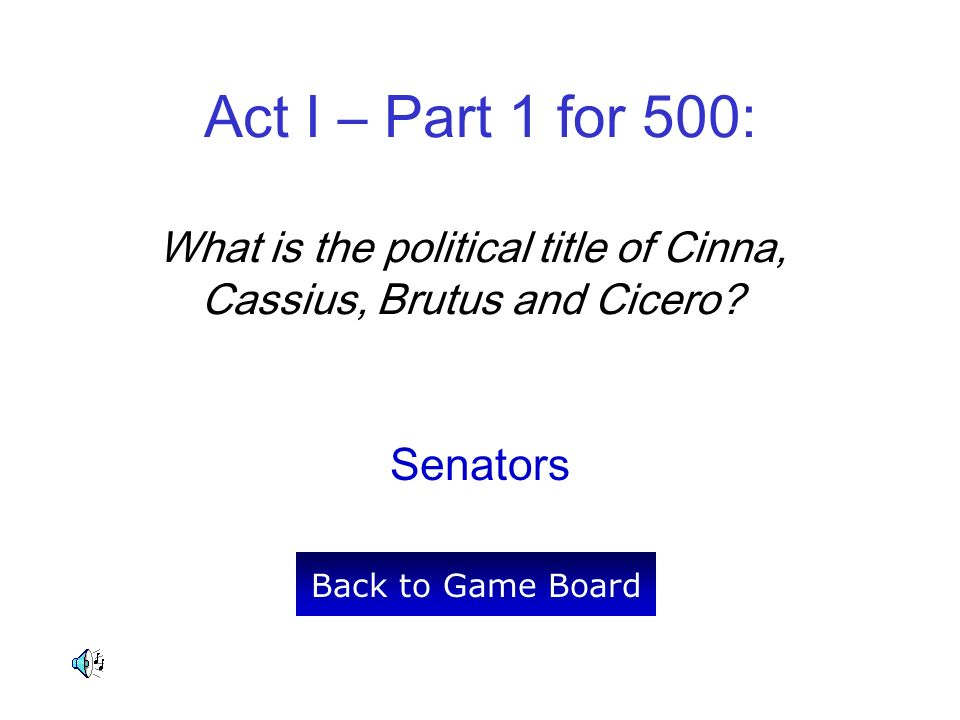 Act I – Part 1 for 500: What is the political title of Cinna, Cassius, Brutus and Cicero.
