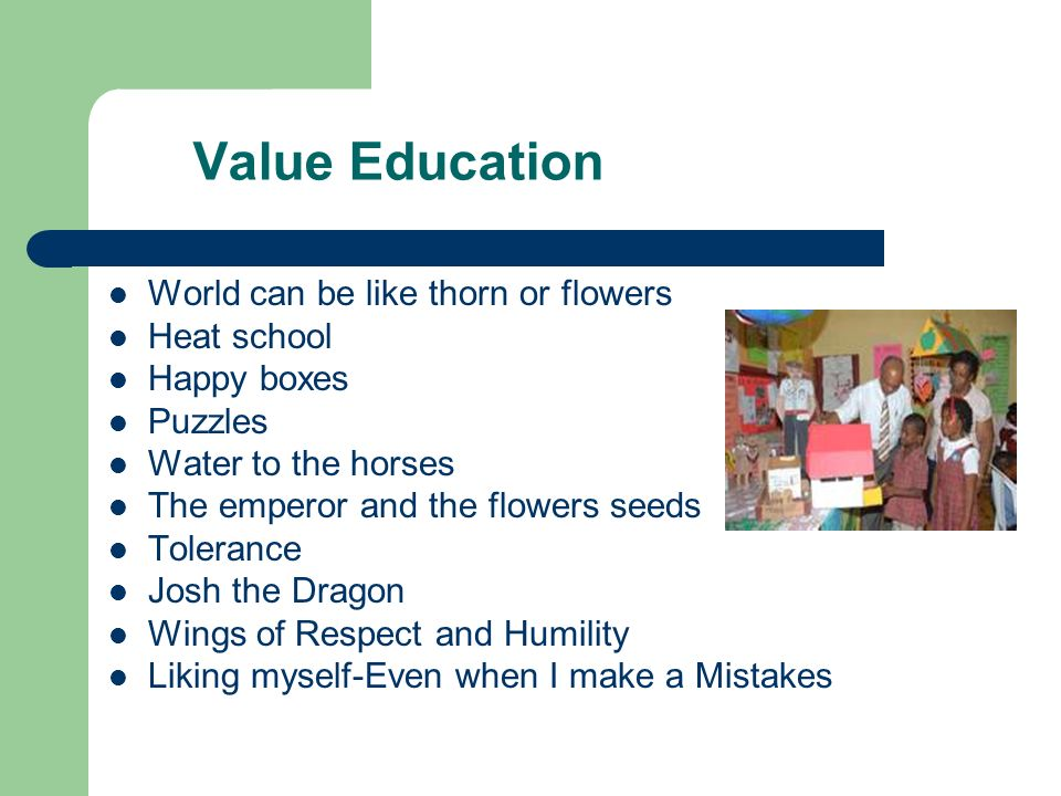 Value Education World can be like thorn or flowers Heat school Happy boxes Puzzles Water to the horses The emperor and the flowers seeds Tolerance Josh the Dragon Wings of Respect and Humility Liking myself-Even when I make a Mistakes