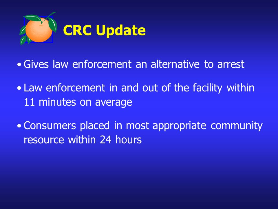 CRC Update Gives law enforcement an alternative to arrest Law enforcement in and out of the facility within 11 minutes on average Consumers placed in most appropriate community resource within 24 hours