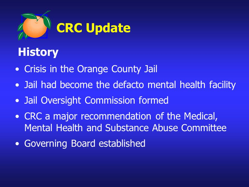 History Crisis in the Orange County Jail Jail had become the defacto mental health facility Jail Oversight Commission formed CRC a major recommendation of the Medical, Mental Health and Substance Abuse Committee Governing Board established CRC Update