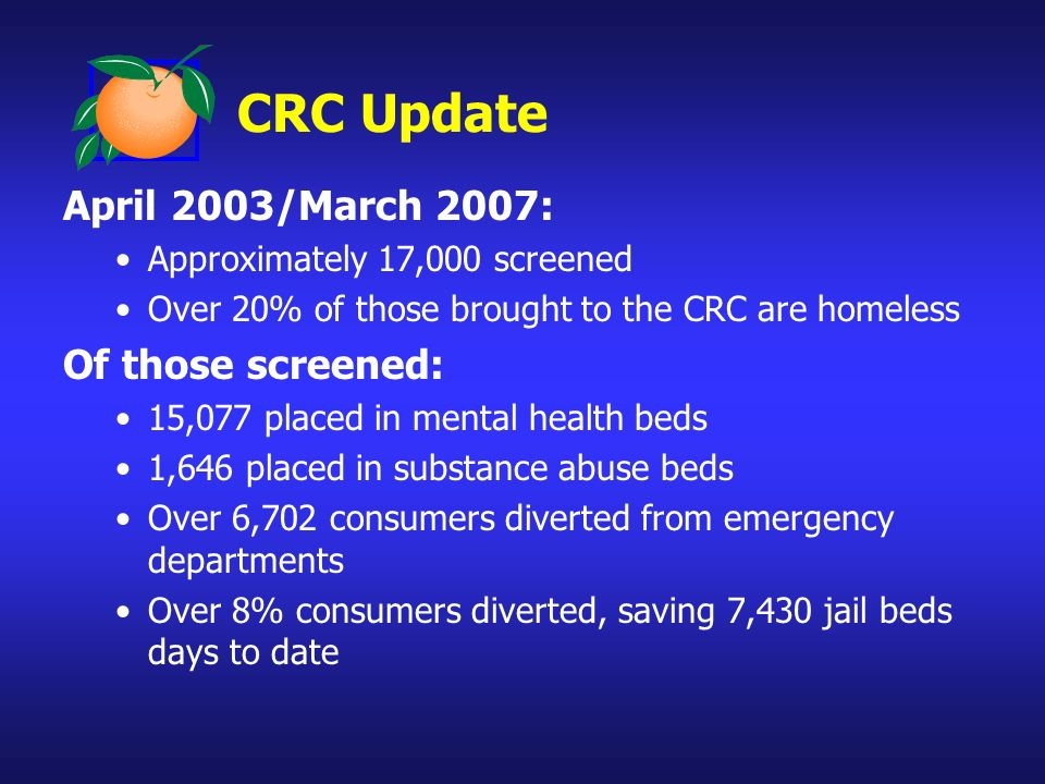 CRC Update April 2003/March 2007: Approximately 17,000 screened Over 20% of those brought to the CRC are homeless Of those screened: 15,077 placed in mental health beds 1,646 placed in substance abuse beds Over 6,702 consumers diverted from emergency departments Over 8% consumers diverted, saving 7,430 jail beds days to date