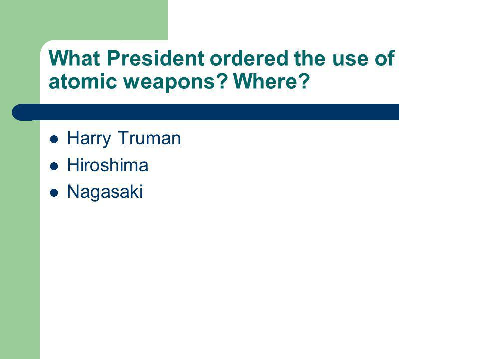 What President ordered the use of atomic weapons Where Harry Truman Hiroshima Nagasaki