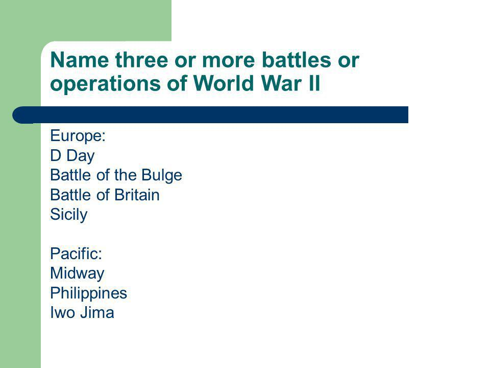 Name three or more battles or operations of World War II Europe: D Day Battle of the Bulge Battle of Britain Sicily Pacific: Midway Philippines Iwo Jima