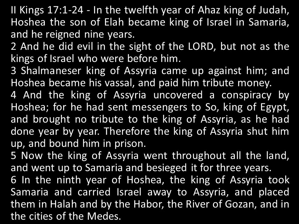 II Kings 17: In the twelfth year of Ahaz king of Judah, Hoshea the son of Elah became king of Israel in Samaria, and he reigned nine years.