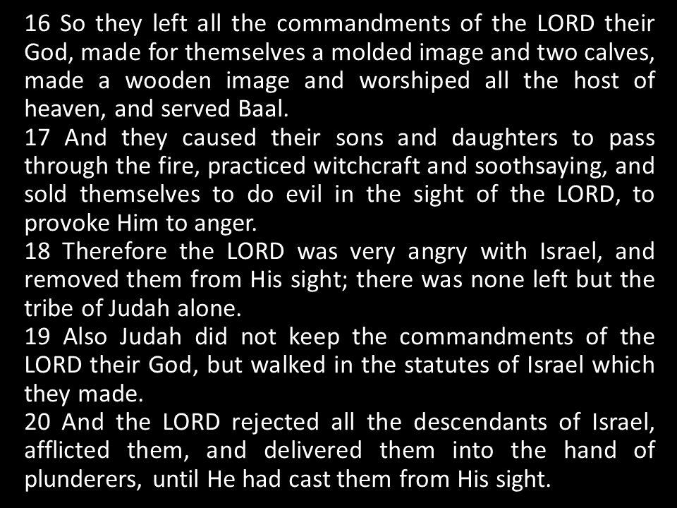 16 So they left all the commandments of the LORD their God, made for themselves a molded image and two calves, made a wooden image and worshiped all the host of heaven, and served Baal.