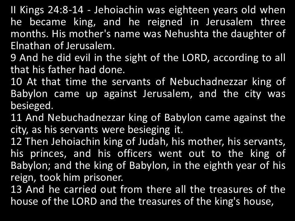 II Kings 24: Jehoiachin was eighteen years old when he became king, and he reigned in Jerusalem three months.
