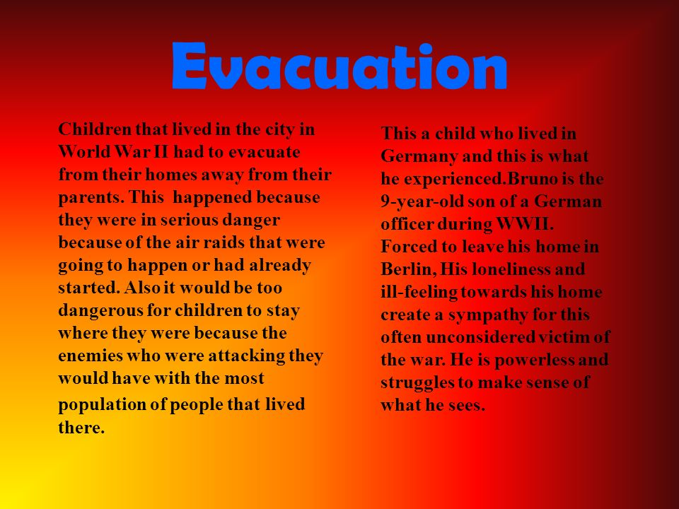 Evacuation Children that lived in the city in World War II had to evacuate from their homes away from their parents.