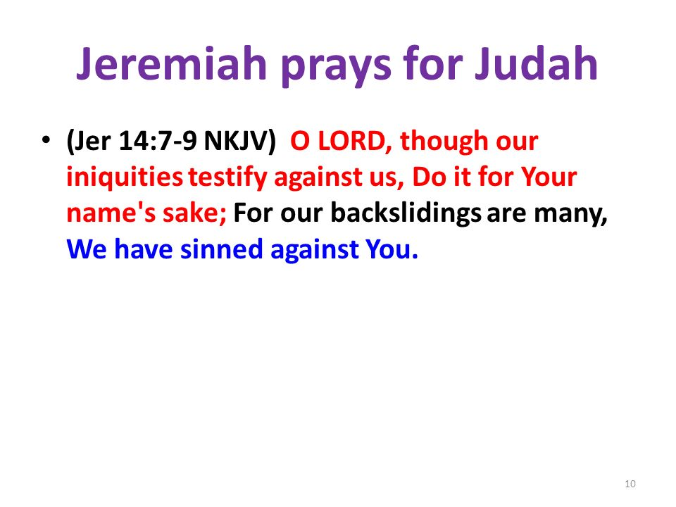 Jeremiah prays for Judah (Jer 14:7-9 NKJV) O LORD, though our iniquities testify against us, Do it for Your name s sake; For our backslidings are many, We have sinned against You.