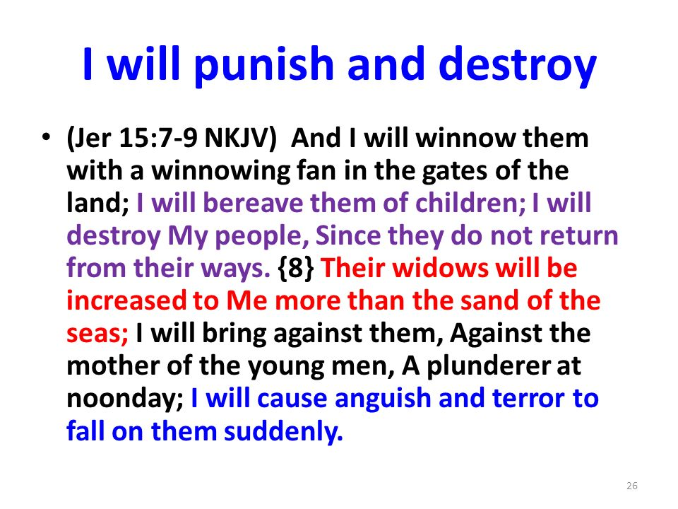 I will punish and destroy (Jer 15:7-9 NKJV) And I will winnow them with a winnowing fan in the gates of the land; I will bereave them of children; I will destroy My people, Since they do not return from their ways.