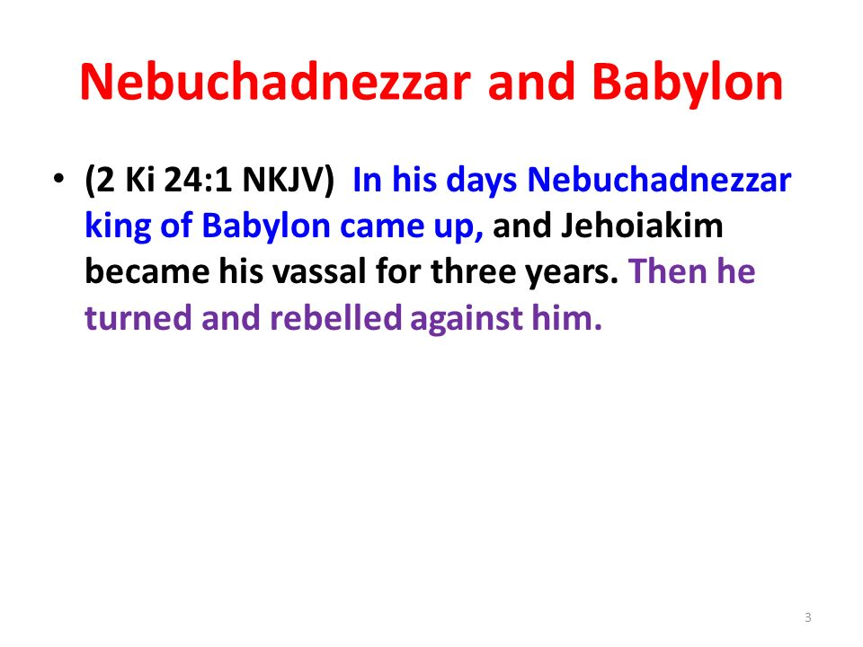 Nebuchadnezzar and Babylon (2 Ki 24:1 NKJV) In his days Nebuchadnezzar king of Babylon came up, and Jehoiakim became his vassal for three years.