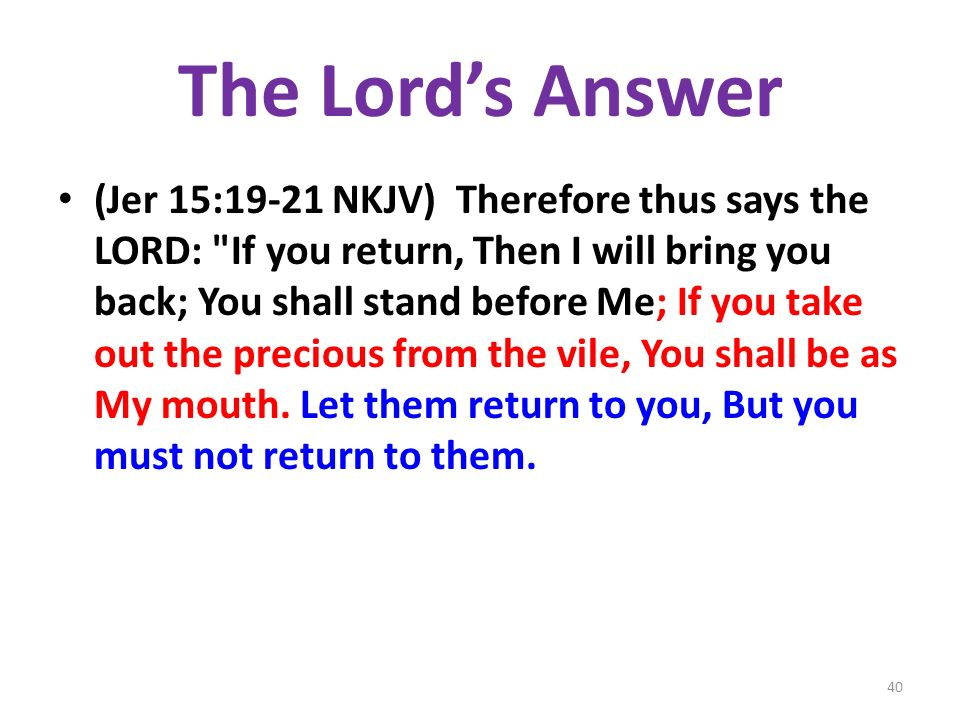 The Lords Answer (Jer 15:19-21 NKJV) Therefore thus says the LORD: If you return, Then I will bring you back; You shall stand before Me; If you take out the precious from the vile, You shall be as My mouth.