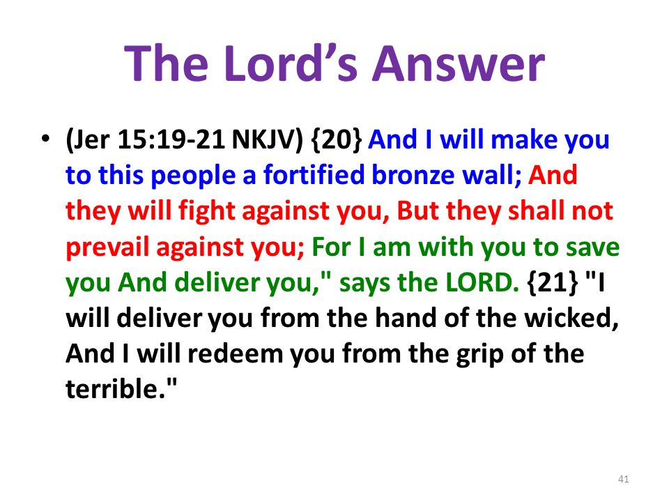 The Lords Answer (Jer 15:19-21 NKJV) {20} And I will make you to this people a fortified bronze wall; And they will fight against you, But they shall not prevail against you; For I am with you to save you And deliver you, says the LORD.