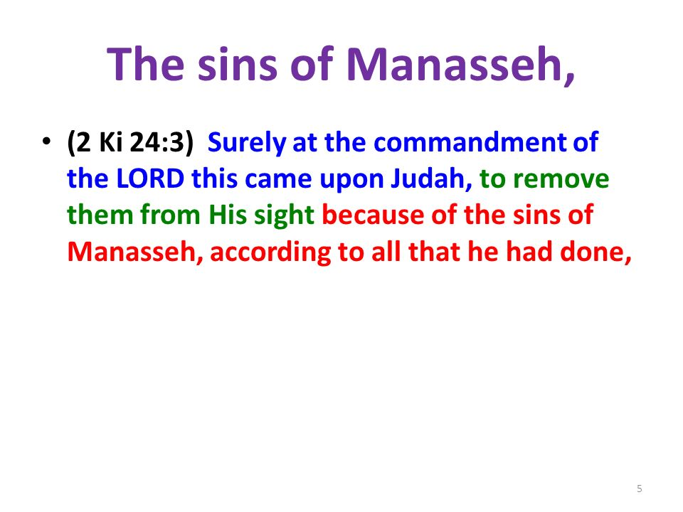 The sins of Manasseh, (2 Ki 24:3) Surely at the commandment of the LORD this came upon Judah, to remove them from His sight because of the sins of Manasseh, according to all that he had done, 5