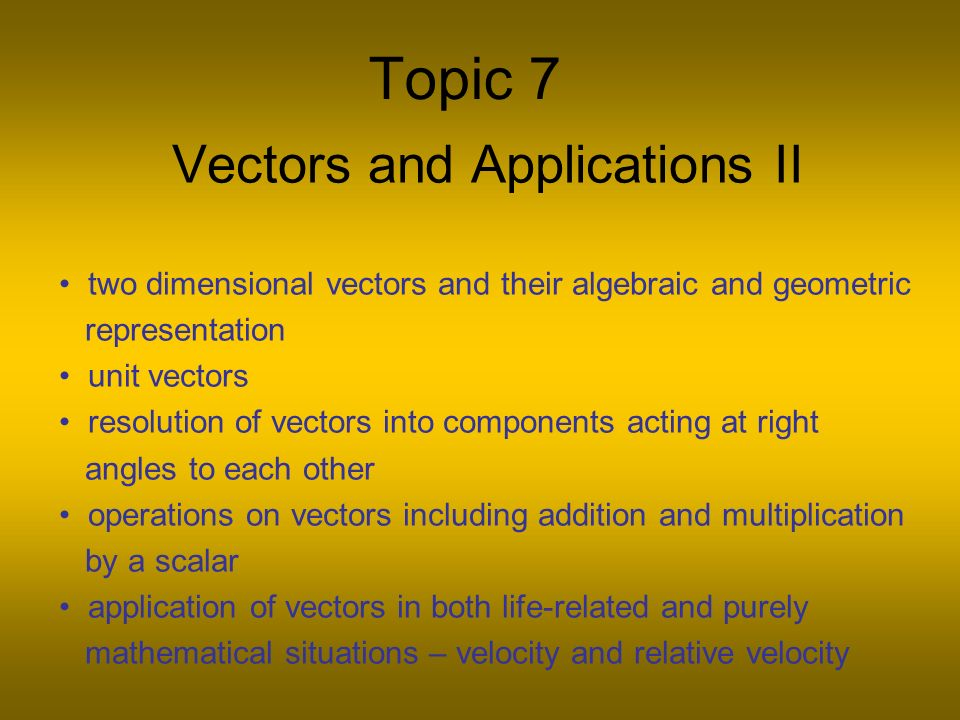 Topic 7 Vectors and Applications II two dimensional vectors and their algebraic and geometric representation unit vectors resolution of vectors into components acting at right angles to each other operations on vectors including addition and multiplication by a scalar application of vectors in both life-related and purely mathematical situations – velocity and relative velocity