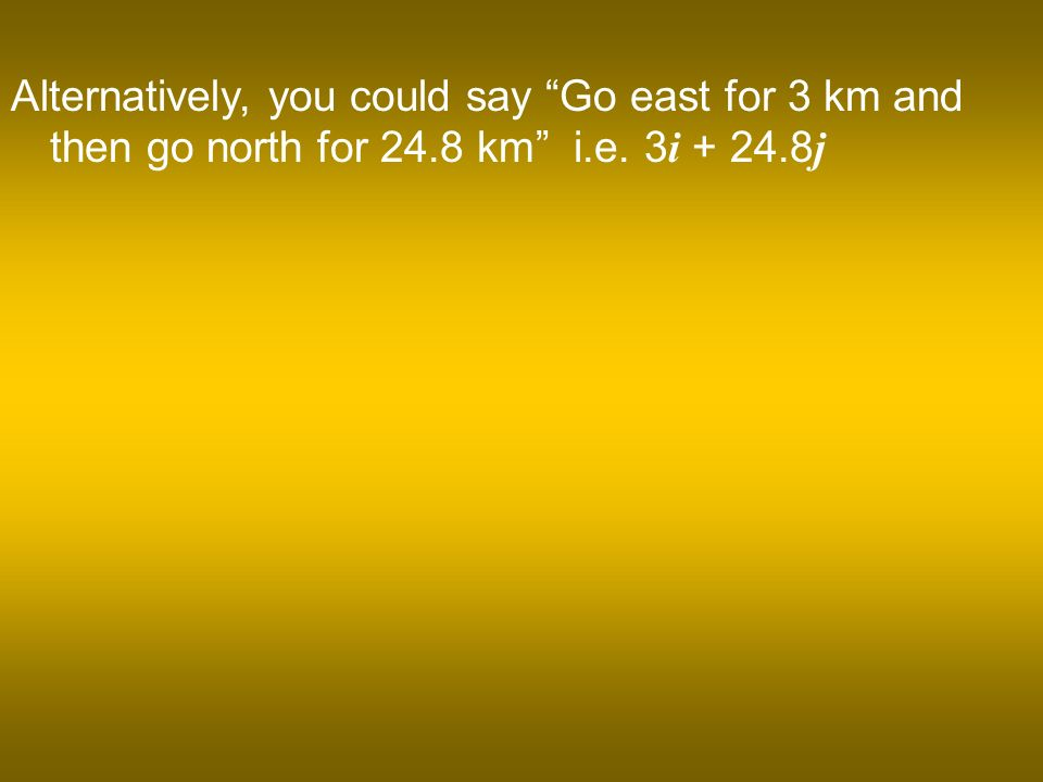 Alternatively, you could say Go east for 3 km and then go north for 24.8 km i.e. 3 i j