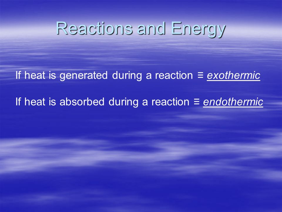 Reactions and Energy If heat is generated during a reaction exothermic If heat is absorbed during a reaction endothermic