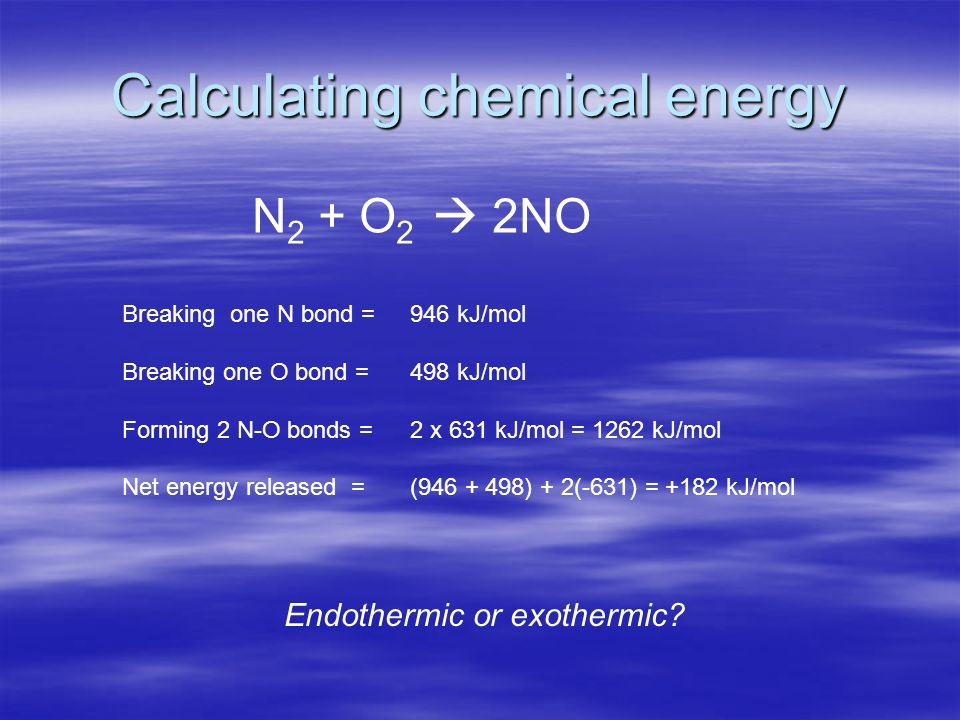 Calculating chemical energy N 2 + O 2 2NO Breaking one N bond = 946 kJ/mol Breaking one O bond = 498 kJ/mol Forming 2 N-O bonds = 2 x 631 kJ/mol = 1262 kJ/mol Net energy released = (946 + 498) + 2(-631) = +182 kJ/mol Endothermic or exothermic