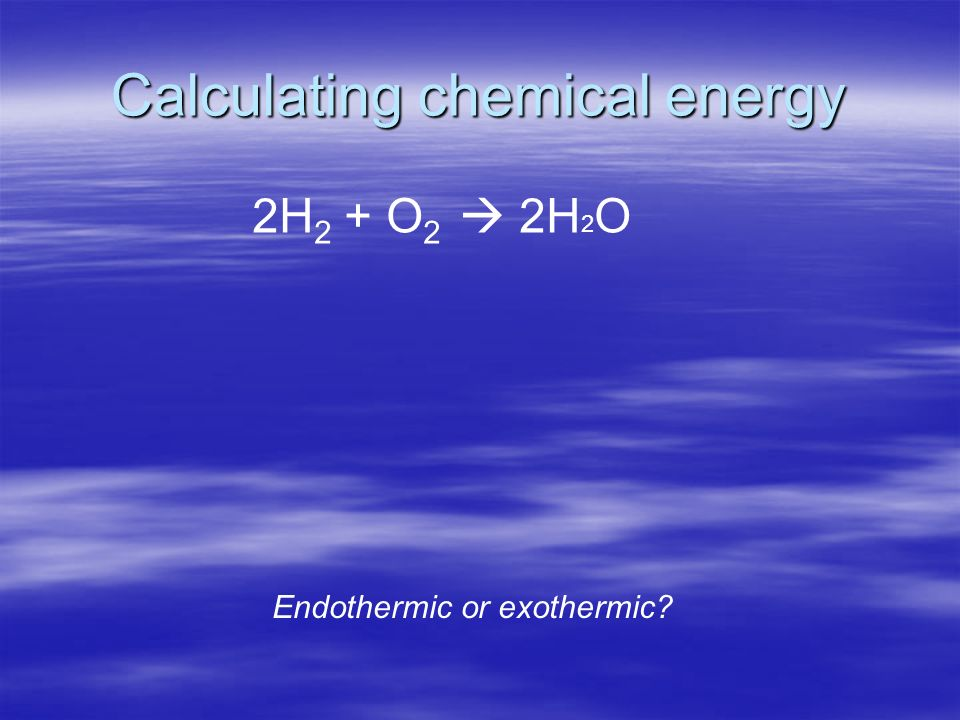 Calculating chemical energy 2H 2 + O 2 2H 2 O Endothermic or exothermic