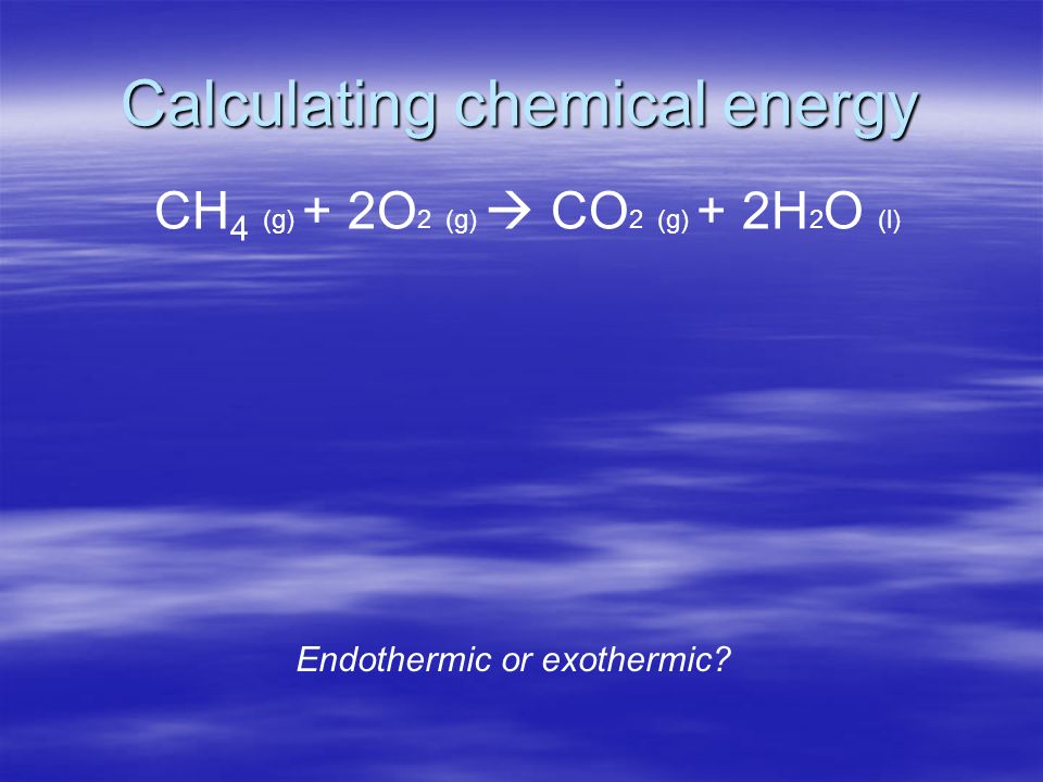 Calculating chemical energy CH 4 (g) + 2O 2 (g) CO 2 (g) + 2H 2 O (l) Endothermic or exothermic