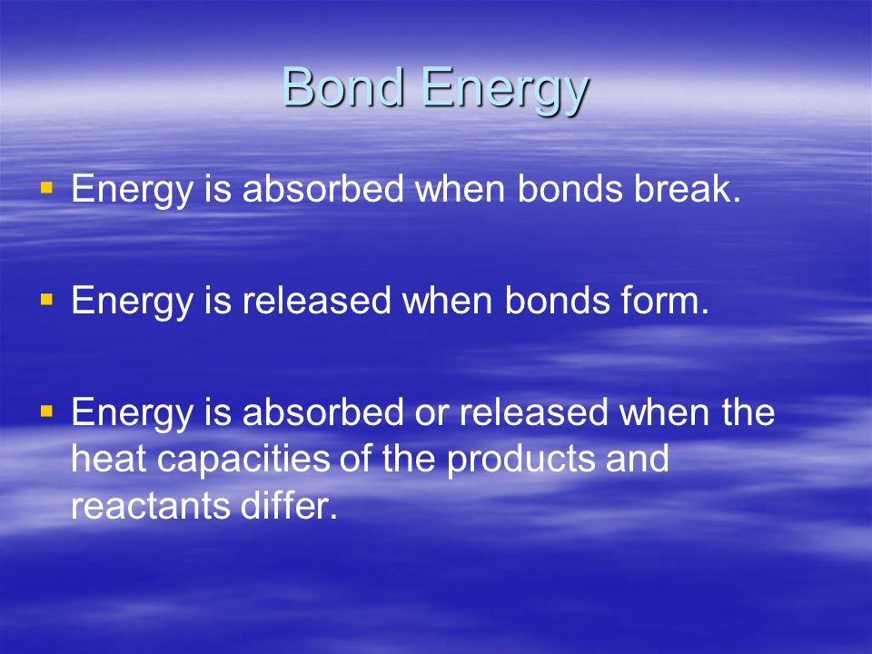 Bond Energy Energy is absorbed when bonds break. Energy is released when bonds form.