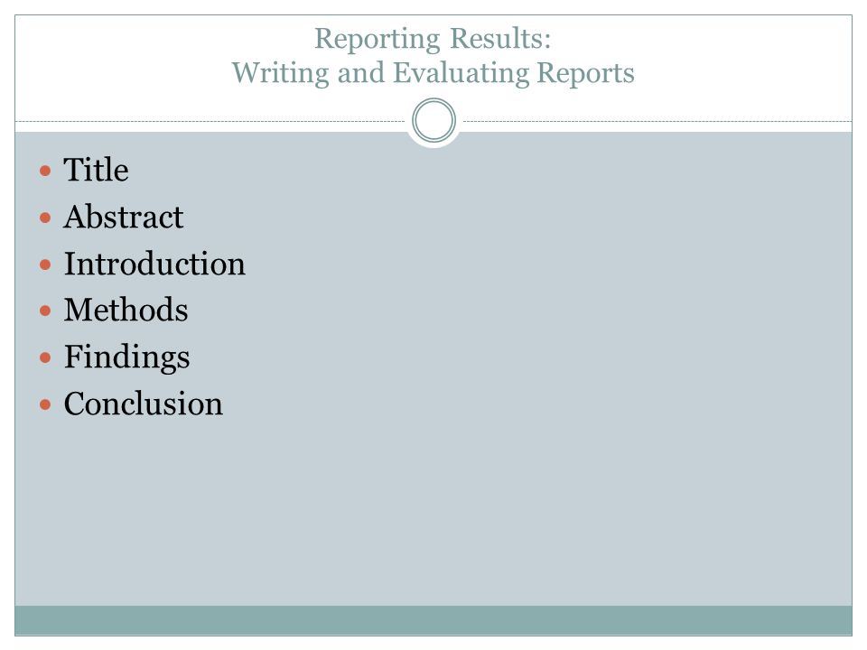 Reporting Results: Writing and Evaluating Reports Title Abstract Introduction Methods Findings Conclusion