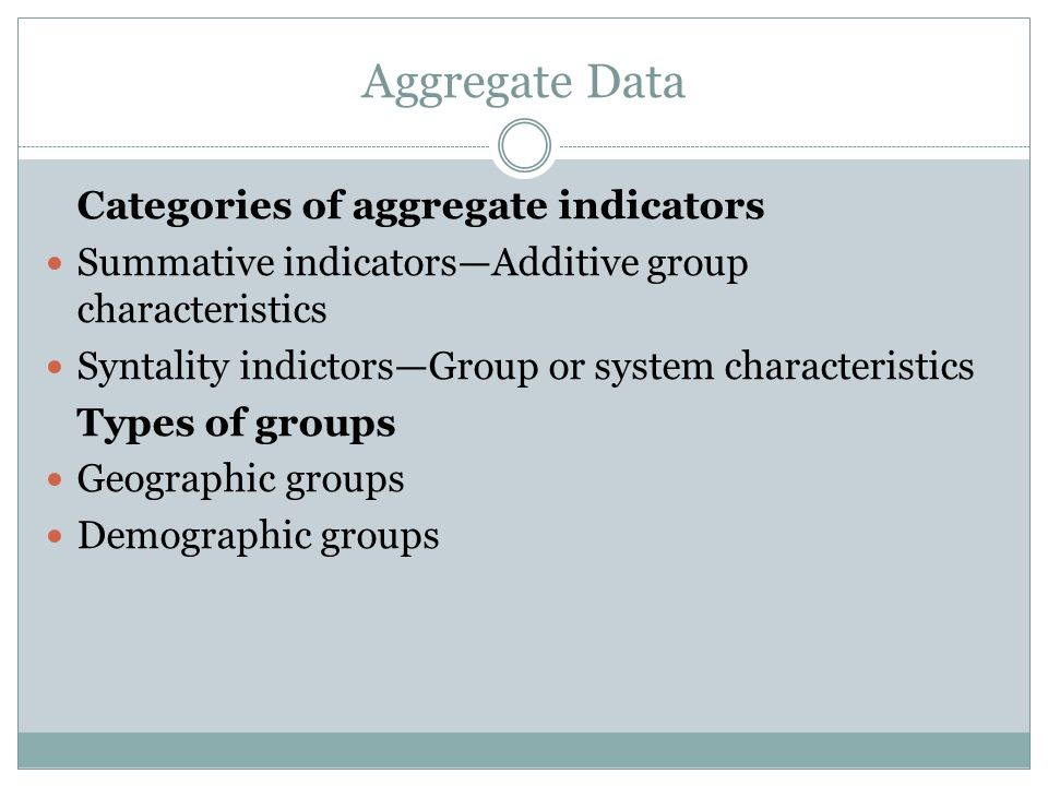 Aggregate Data Categories of aggregate indicators Summative indicatorsAdditive group characteristics Syntality indictorsGroup or system characteristics Types of groups Geographic groups Demographic groups