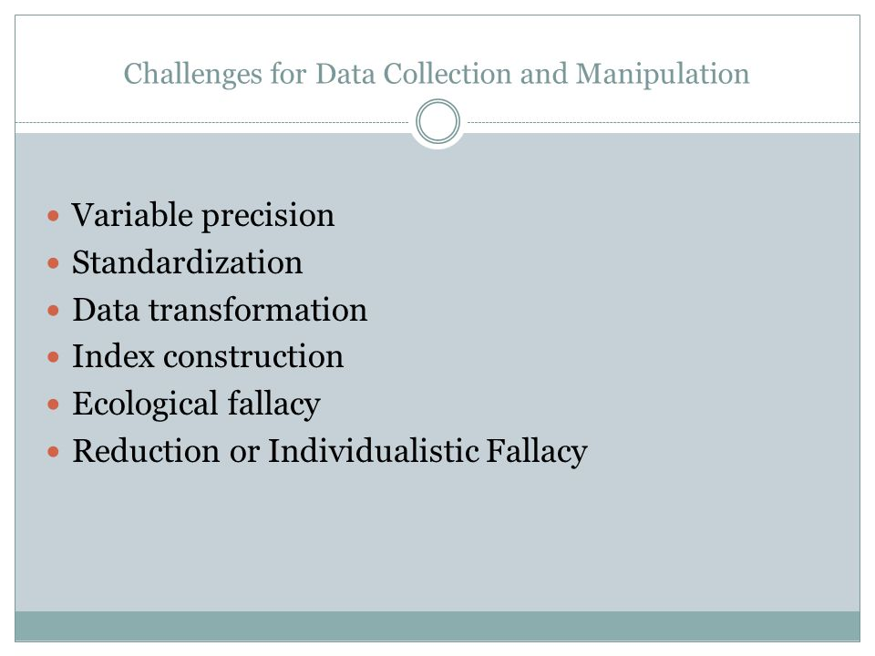 Challenges for Data Collection and Manipulation Variable precision Standardization Data transformation Index construction Ecological fallacy Reduction or Individualistic Fallacy