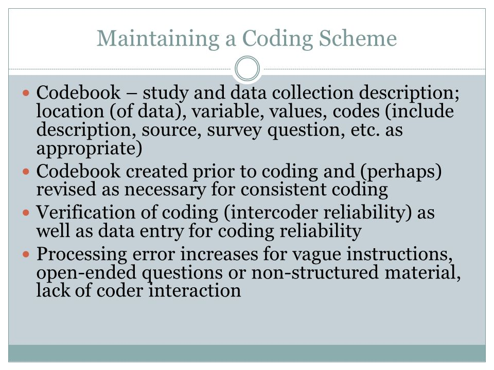 Maintaining a Coding Scheme Codebook – study and data collection description; location (of data), variable, values, codes (include description, source, survey question, etc.