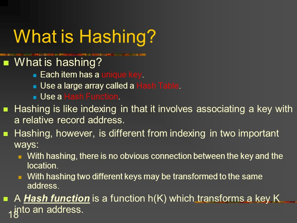 18 What is Hashing. What is hashing. Each item has a unique key.