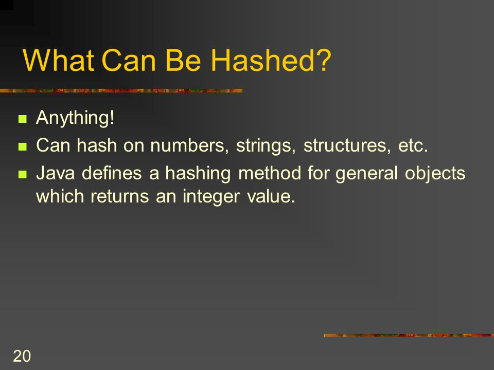 20 What Can Be Hashed. Anything. Can hash on numbers, strings, structures, etc.