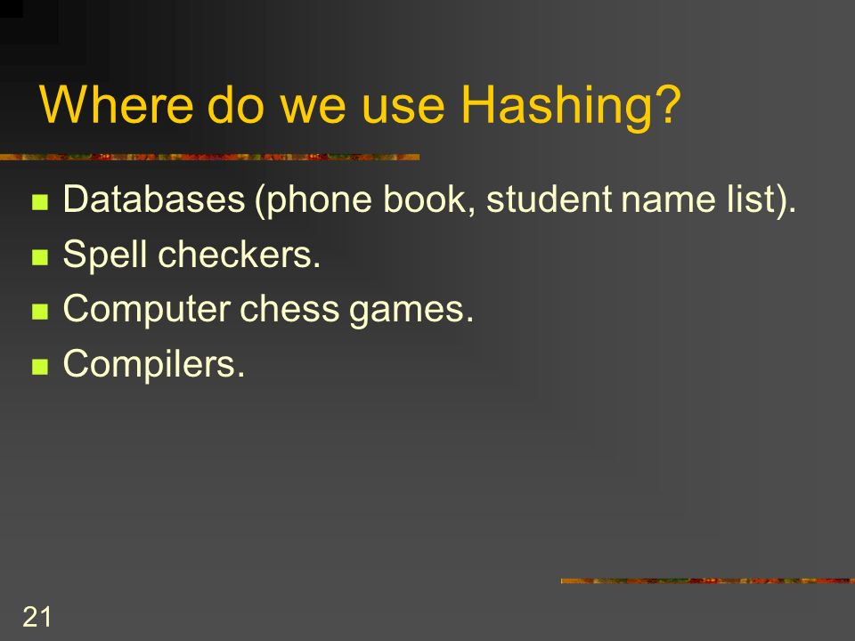 21 Where do we use Hashing. Databases (phone book, student name list).