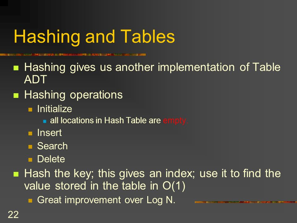 22 Hashing and Tables Hashing gives us another implementation of Table ADT Hashing operations Initialize all locations in Hash Table are empty.