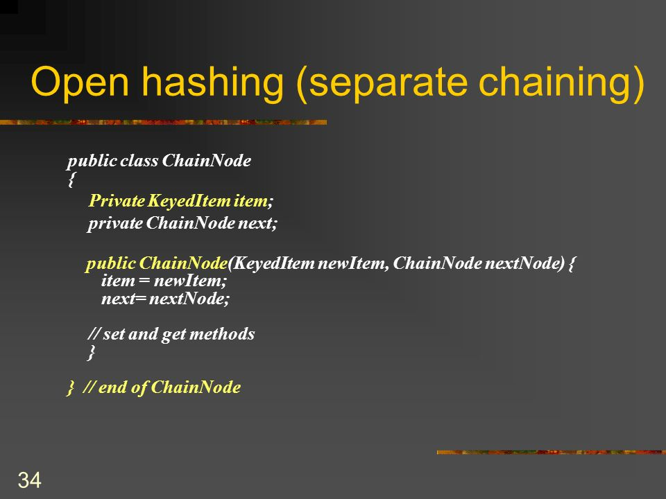 34 Open hashing (separate chaining) public class ChainNode { Private KeyedItem item; private ChainNode next; public ChainNode(KeyedItem newItem, ChainNode nextNode) { item = newItem; next= nextNode; // set and get methods } } // end of ChainNode