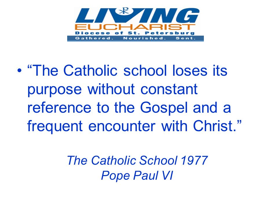 The Catholic School 1977 Pope Paul VI The Catholic school loses its purpose without constant reference to the Gospel and a frequent encounter with Christ.