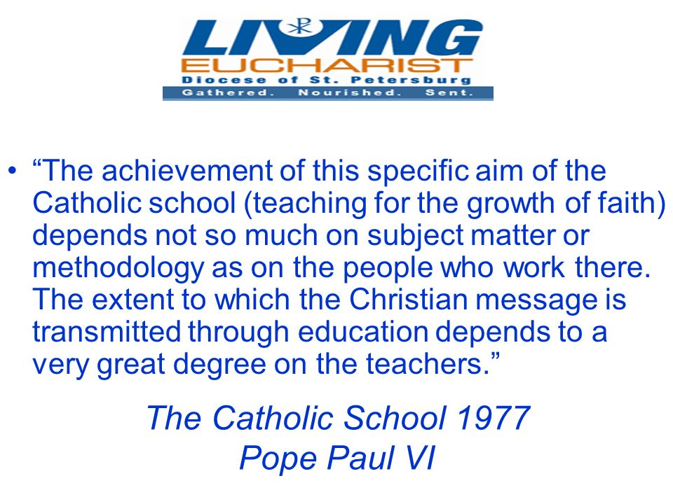 The Catholic School 1977 Pope Paul VI The achievement of this specific aim of the Catholic school (teaching for the growth of faith) depends not so much on subject matter or methodology as on the people who work there.