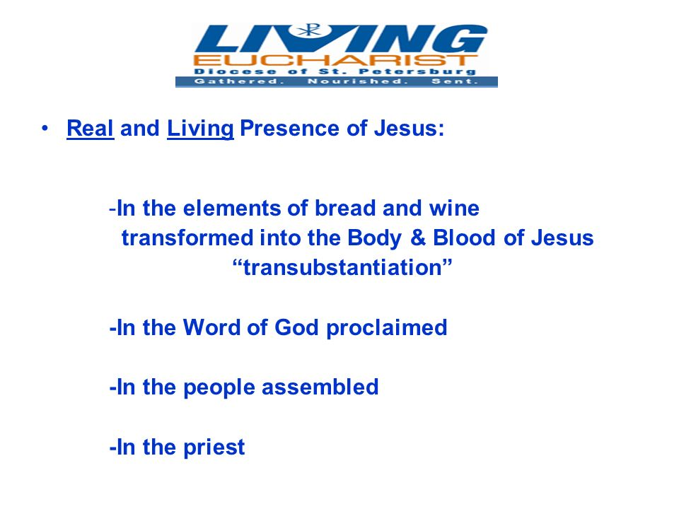 Real and Living Presence of Jesus: -In the elements of bread and wine transformed into the Body & Blood of Jesus transubstantiation -In the Word of God proclaimed -In the people assembled -In the priest